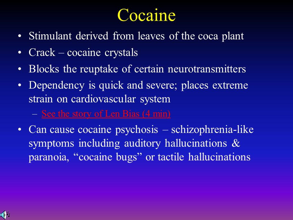 Cocaine Stimulant derived from leaves of the coca plant Crack – cocaine crystals Blocks the reuptake of certain neurotransmitters Dependency is quick and severe; places extreme strain on cardiovascular system –See the story of Len Bias (4 min)See the story of Len Bias (4 min) Can cause cocaine psychosis – schizophrenia-like symptoms including auditory hallucinations & paranoia, cocaine bugs or tactile hallucinations