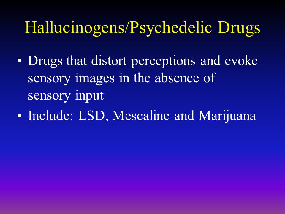 Hallucinogens/Psychedelic Drugs Drugs that distort perceptions and evoke sensory images in the absence of sensory input Include: LSD, Mescaline and Marijuana