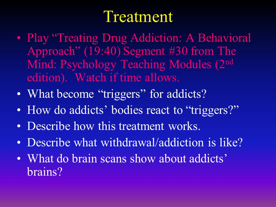 Treatment Play Treating Drug Addiction: A Behavioral Approach (19:40) Segment #30 from The Mind: Psychology Teaching Modules (2 nd edition).
