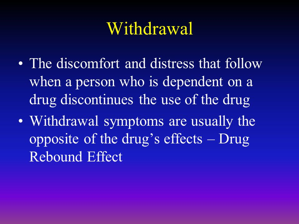 Withdrawal The discomfort and distress that follow when a person who is dependent on a drug discontinues the use of the drug Withdrawal symptoms are usually the opposite of the drug's effects – Drug Rebound Effect