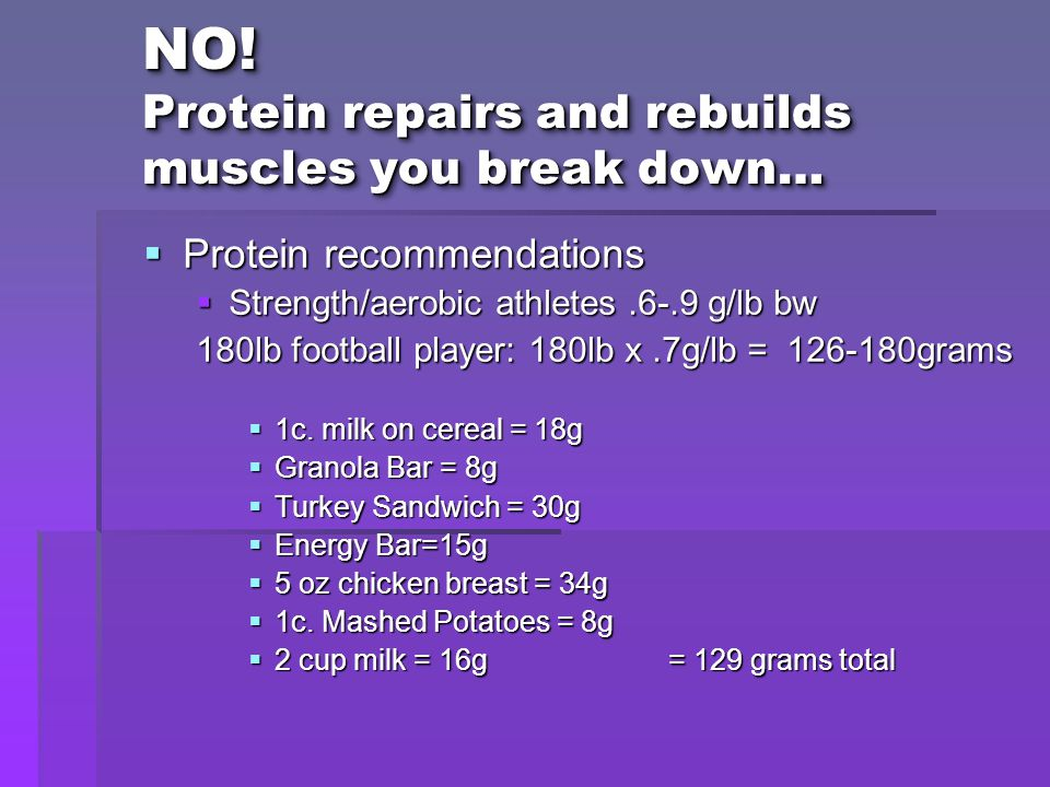 NO! Protein repairs and rebuilds muscles you break down…  Protein recommendations  Strength/aerobic athletes.6-.9 g/lb bw 180lb football player: 180