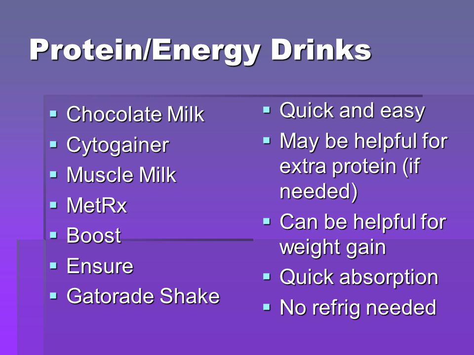 Protein/Energy Drinks  Chocolate Milk  Cytogainer  Muscle Milk  MetRx  Boost  Ensure  Gatorade Shake  Quick and easy  May be helpful for extra protein (if needed)  Can be helpful for weight gain  Quick absorption  No refrig needed