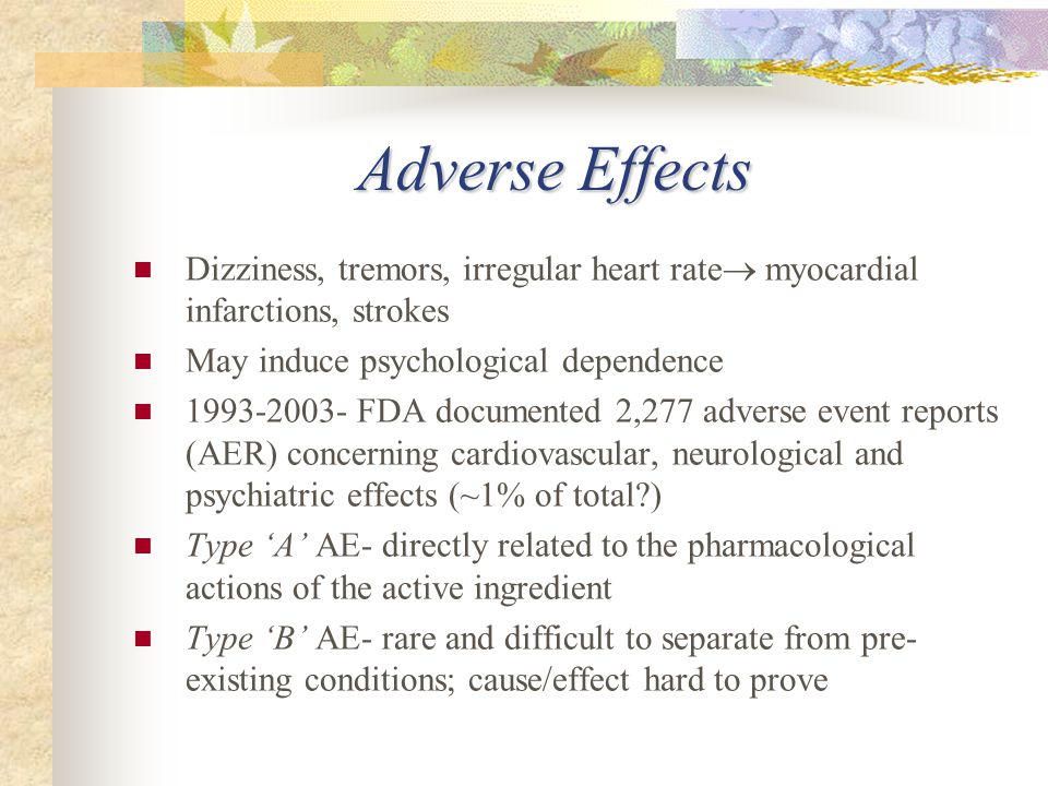 Adverse Effects Dizziness, tremors, irregular heart rate  myocardial infarctions, strokes May induce psychological dependence 1993-2003- FDA documented 2,277 adverse event reports (AER) concerning cardiovascular, neurological and psychiatric effects (~1% of total?) Type 'A' AE- directly related to the pharmacological actions of the active ingredient Type 'B' AE- rare and difficult to separate from pre- existing conditions; cause/effect hard to prove