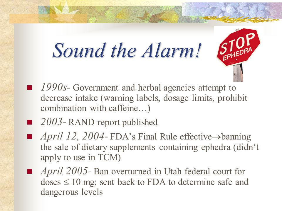 Sound the Alarm! 1990s- Government and herbal agencies attempt to decrease intake (warning labels, dosage limits, prohibit combination with caffeine…)