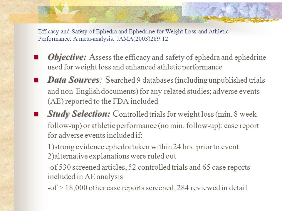 Objective: Objective: A ssess the efficacy and safety of ephedra and ephedrine used for weight loss and enhanced athletic performance Data Sources: Da