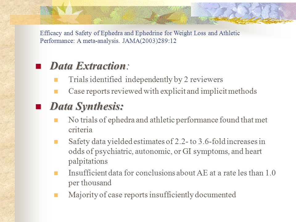 Data Extraction: Data Extraction: Trials identified independently by 2 reviewers Case reports reviewed with explicit and implicit methods Data Synthesis: Data Synthesis: No trials of ephedra and athletic performance found that met criteria Safety data yielded estimates of 2.2- to 3.6-fold increases in odds of psychiatric, autonomic, or GI symptoms, and heart palpitations Insufficient data for conclusions about AE at a rate les than 1.0 per thousand Majority of case reports insufficiently documented Efficacy and Safety of Ephedra and Ephedrine for Weight Loss and Athletic Performance: A meta-analysis.