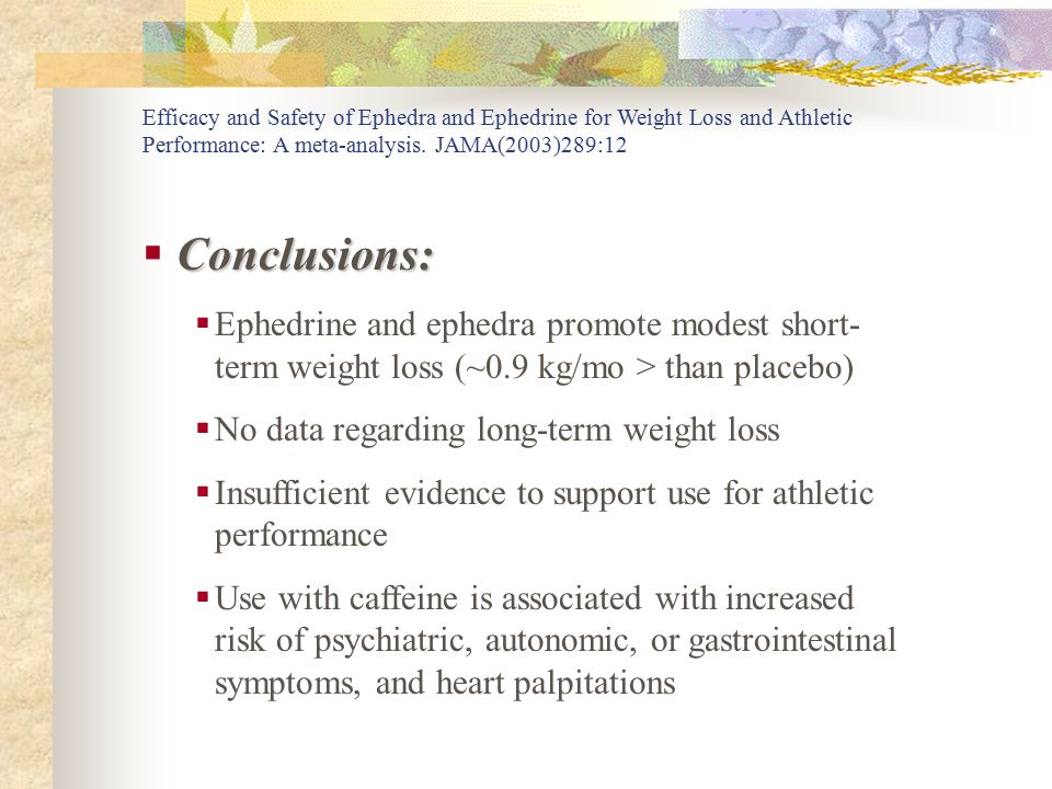 Conclusions:  Conclusions:  Ephedrine and ephedra promote modest short- term weight loss (~0.9 kg/mo > than placebo)  No data regarding long-term weight loss  Insufficient evidence to support use for athletic performance  Use with caffeine is associated with increased risk of psychiatric, autonomic, or gastrointestinal symptoms, and heart palpitations Efficacy and Safety of Ephedra and Ephedrine for Weight Loss and Athletic Performance: A meta-analysis.