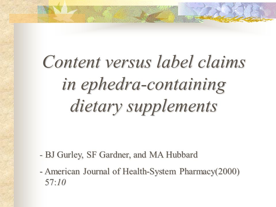 - BJ Gurley, SF Gardner, and MA Hubbard - American Journal of Health-System Pharmacy(2000) 57:10 Content versus label claims in ephedra-containing dietary supplements