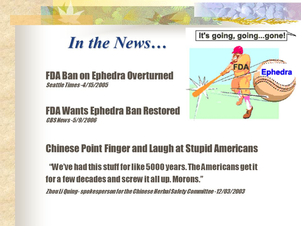 FDA Ban on Ephedra Overturned Seattle Times -4/15/2005 FDA Wants Ephedra Ban Restored CBS News -5/9/2006 Chinese Point Finger and Laugh at Stupid Americans We've had this stuff for like 5000 years.