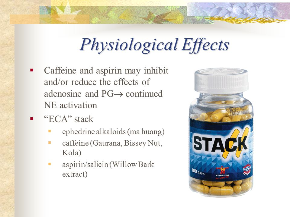 "Physiological Effects  Caffeine and aspirin may inhibit and/or reduce the effects of adenosine and PG  continued NE activation  ""ECA"" stack  ephed"
