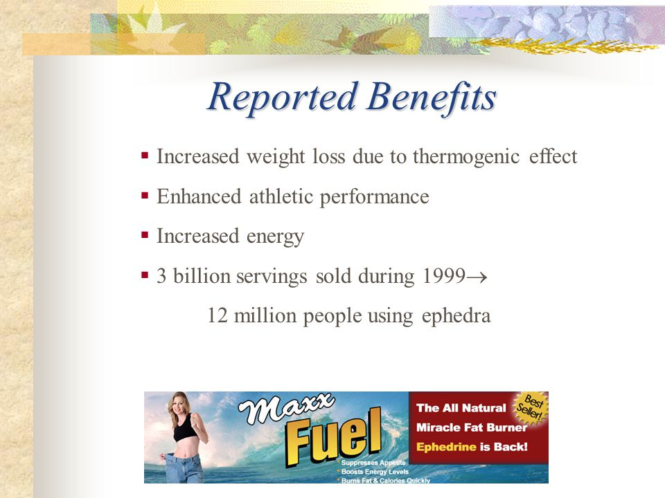 Reported Benefits  Increased weight loss due to thermogenic effect  Enhanced athletic performance  Increased energy  3 billion servings sold durin