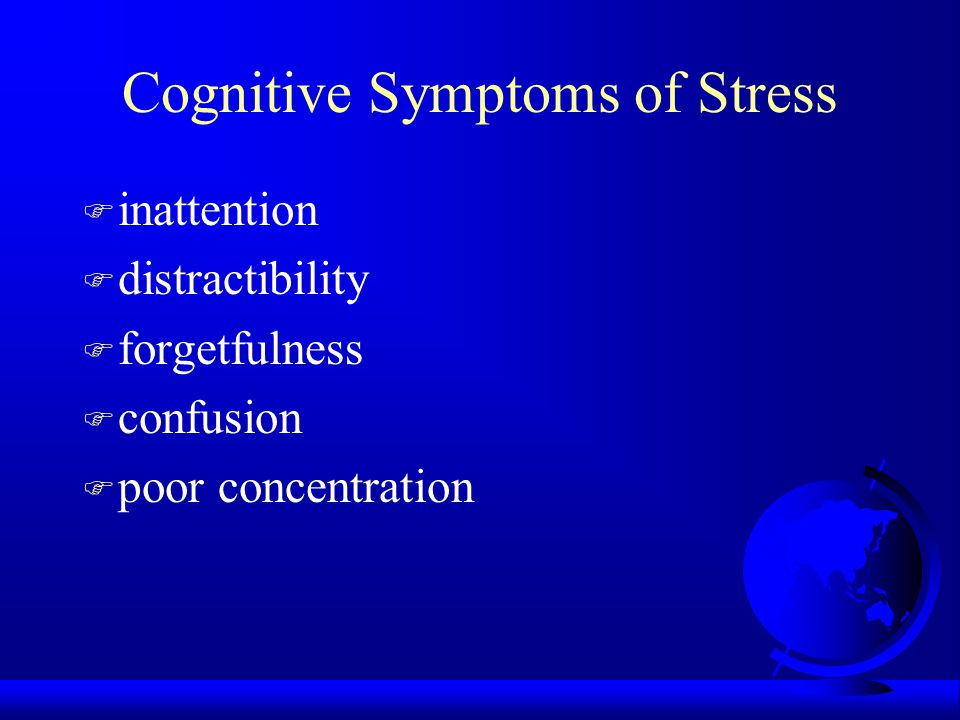 Cognitive Symptoms of Stress F inattention F distractibility F forgetfulness F confusion F poor concentration