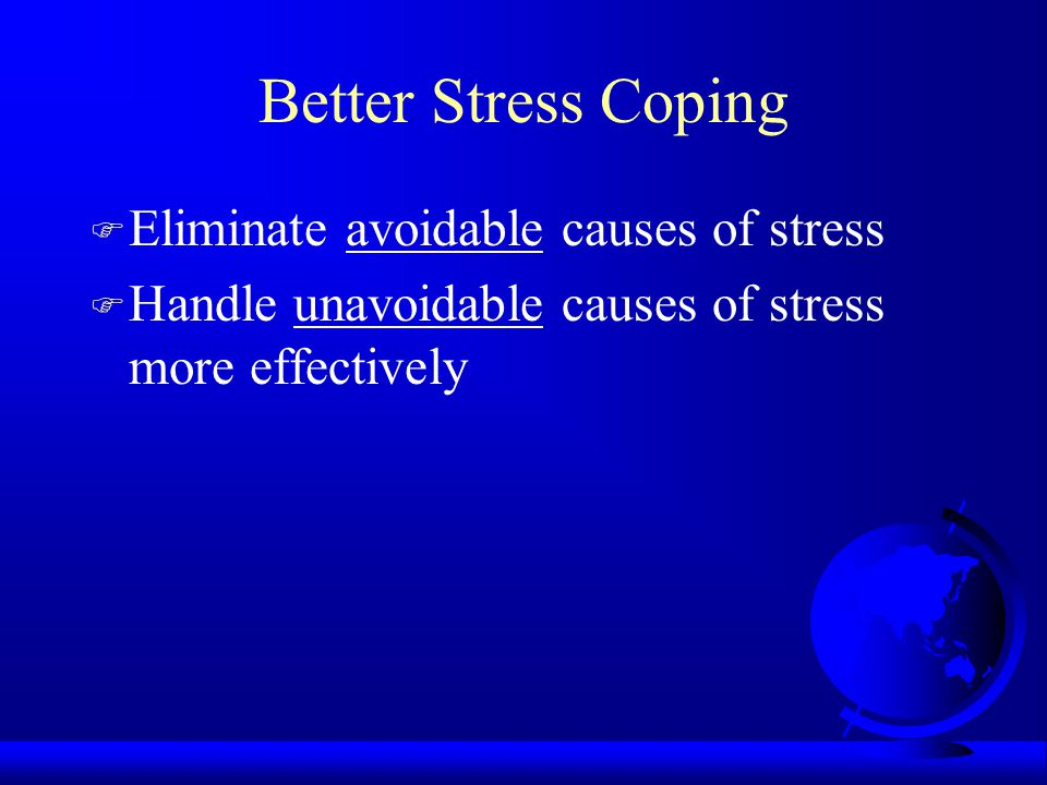Better Stress Coping F Eliminate avoidable causes of stress F Handle unavoidable causes of stress more effectively