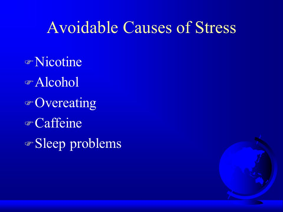 Avoidable Causes of Stress F Nicotine F Alcohol F Overeating F Caffeine F Sleep problems
