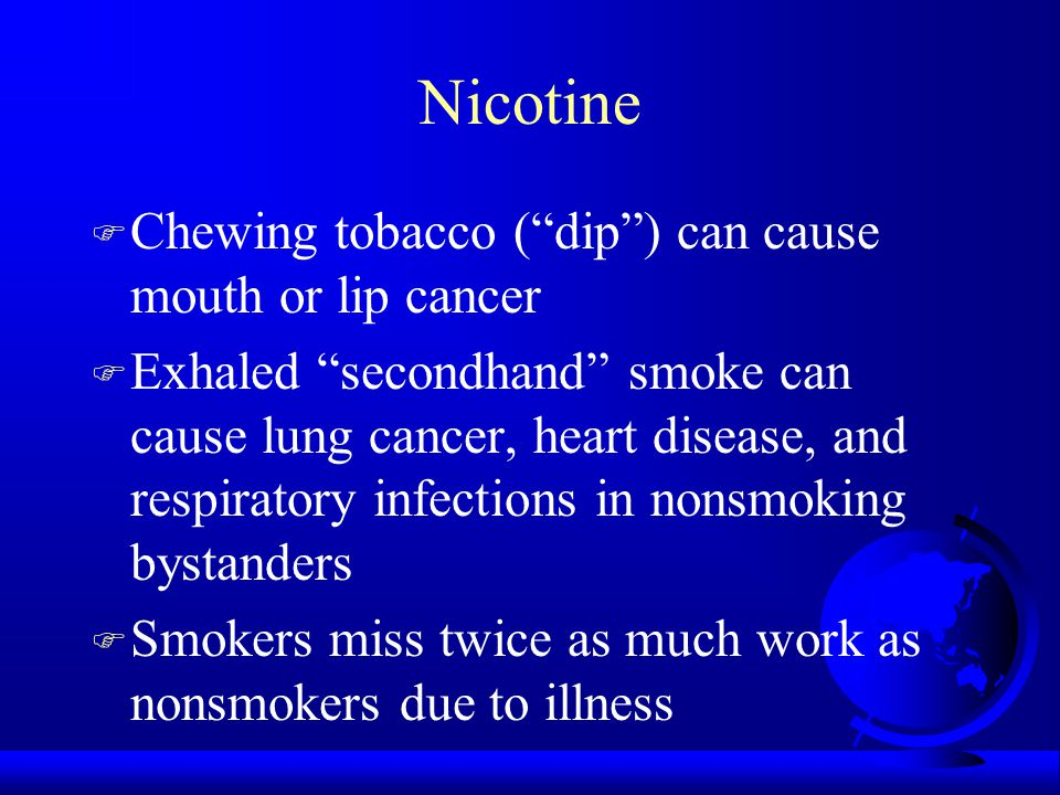 Nicotine F Chewing tobacco ( dip ) can cause mouth or lip cancer F Exhaled secondhand smoke can cause lung cancer, heart disease, and respiratory infections in nonsmoking bystanders F Smokers miss twice as much work as nonsmokers due to illness