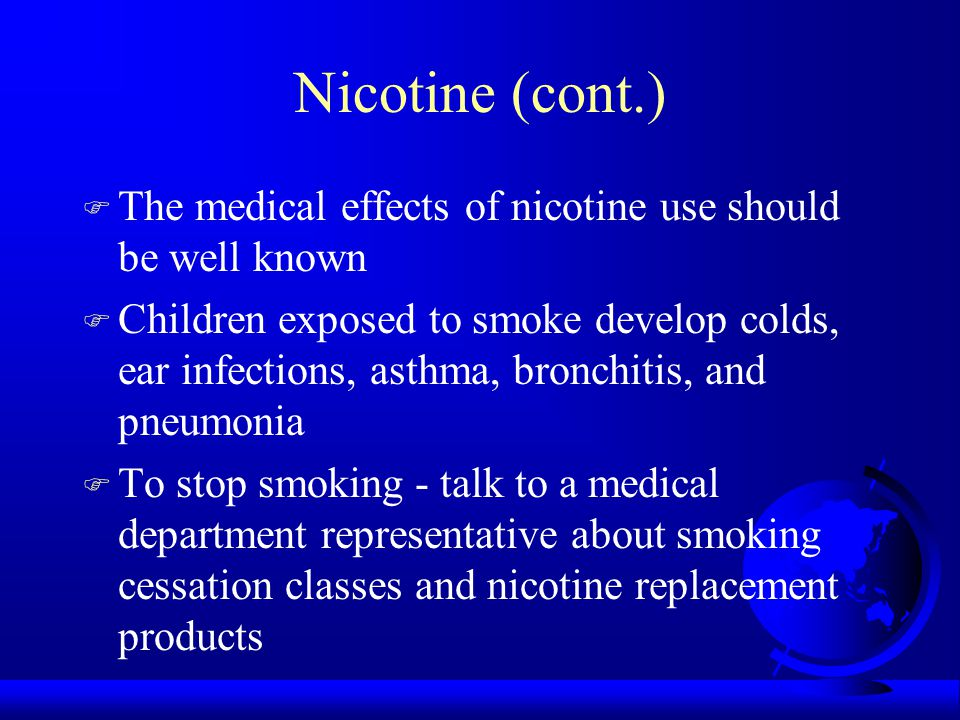 Nicotine (cont.) F The medical effects of nicotine use should be well known F Children exposed to smoke develop colds, ear infections, asthma, bronchitis, and pneumonia F To stop smoking - talk to a medical department representative about smoking cessation classes and nicotine replacement products