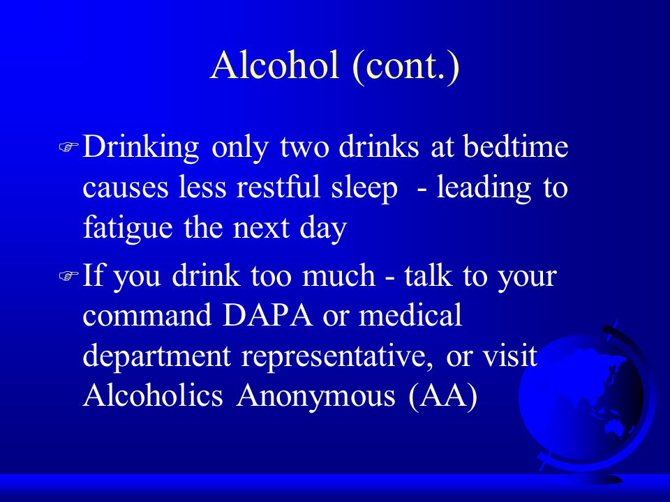 Alcohol (cont.) F Drinking only two drinks at bedtime causes less restful sleep - leading to fatigue the next day F If you drink too much - talk to your command DAPA or medical department representative, or visit Alcoholics Anonymous (AA)