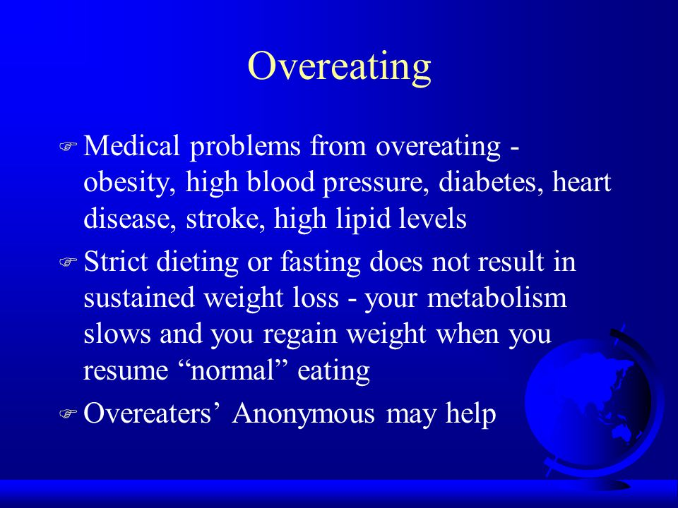 Overeating F Medical problems from overeating - obesity, high blood pressure, diabetes, heart disease, stroke, high lipid levels F Strict dieting or fasting does not result in sustained weight loss - your metabolism slows and you regain weight when you resume normal eating F Overeaters' Anonymous may help