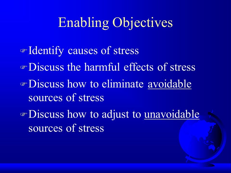 Enabling Objectives F Identify causes of stress F Discuss the harmful effects of stress F Discuss how to eliminate avoidable sources of stress F Discu