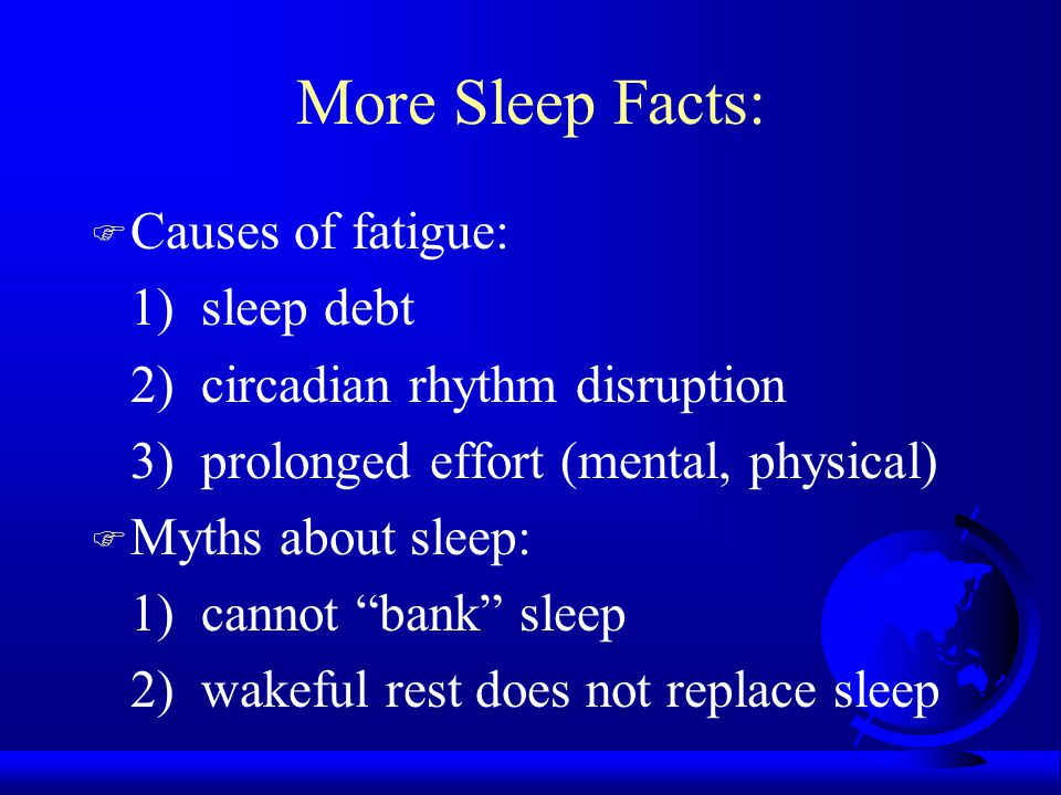 More Sleep Facts: F Causes of fatigue: 1) sleep debt 2) circadian rhythm disruption 3) prolonged effort (mental, physical) F Myths about sleep: 1) can