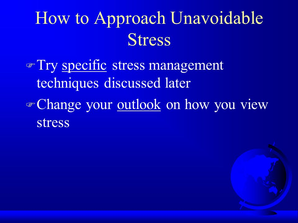 How to Approach Unavoidable Stress F Try specific stress management techniques discussed later F Change your outlook on how you view stress