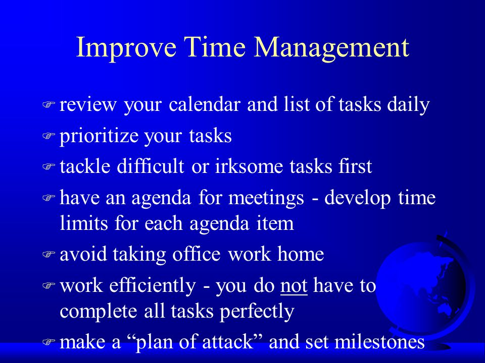 Improve Time Management F review your calendar and list of tasks daily F prioritize your tasks F tackle difficult or irksome tasks first F have an agenda for meetings - develop time limits for each agenda item F avoid taking office work home F work efficiently - you do not have to complete all tasks perfectly F make a plan of attack and set milestones