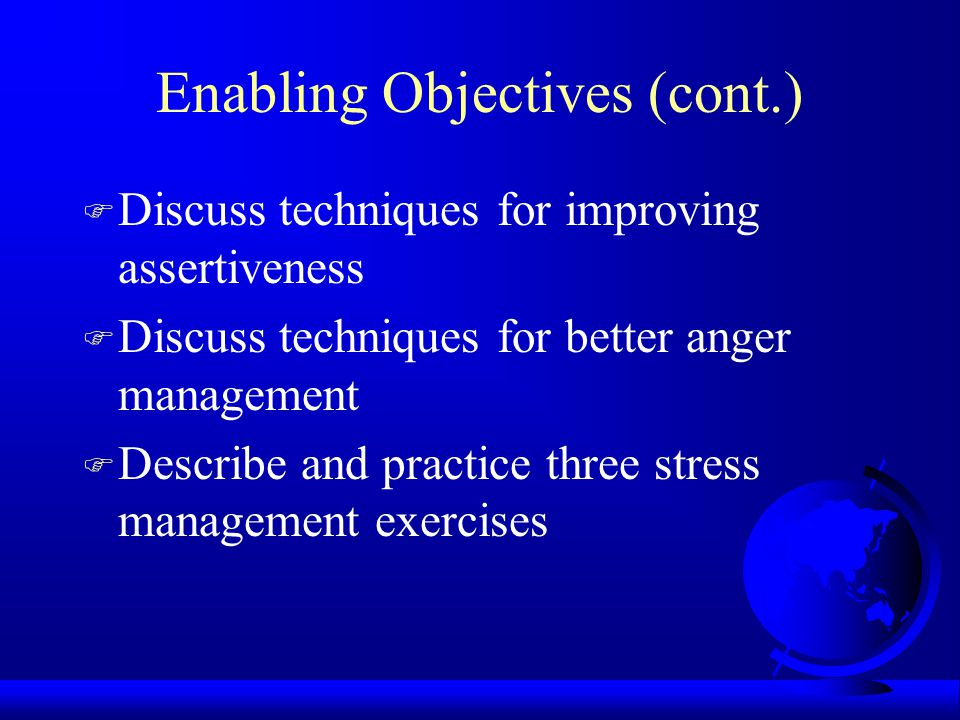 Enabling Objectives (cont.) F Discuss techniques for improving assertiveness F Discuss techniques for better anger management F Describe and practice three stress management exercises