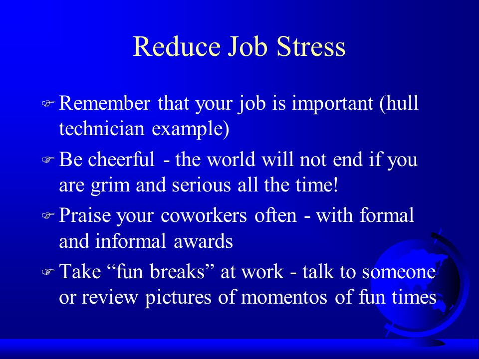 Reduce Job Stress F Remember that your job is important (hull technician example) F Be cheerful - the world will not end if you are grim and serious all the time.