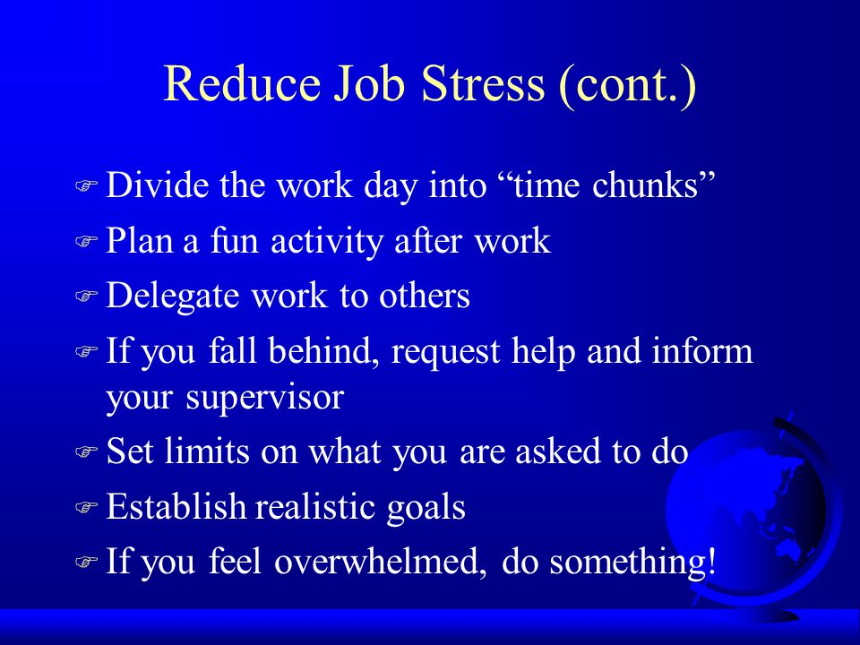 Reduce Job Stress (cont.) F Divide the work day into time chunks F Plan a fun activity after work F Delegate work to others F If you fall behind, request help and inform your supervisor F Set limits on what you are asked to do F Establish realistic goals F If you feel overwhelmed, do something!