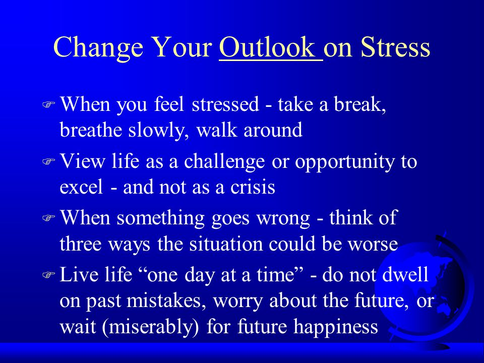 Change Your Outlook on Stress F When you feel stressed - take a break, breathe slowly, walk around F View life as a challenge or opportunity to excel - and not as a crisis F When something goes wrong - think of three ways the situation could be worse F Live life one day at a time - do not dwell on past mistakes, worry about the future, or wait (miserably) for future happiness