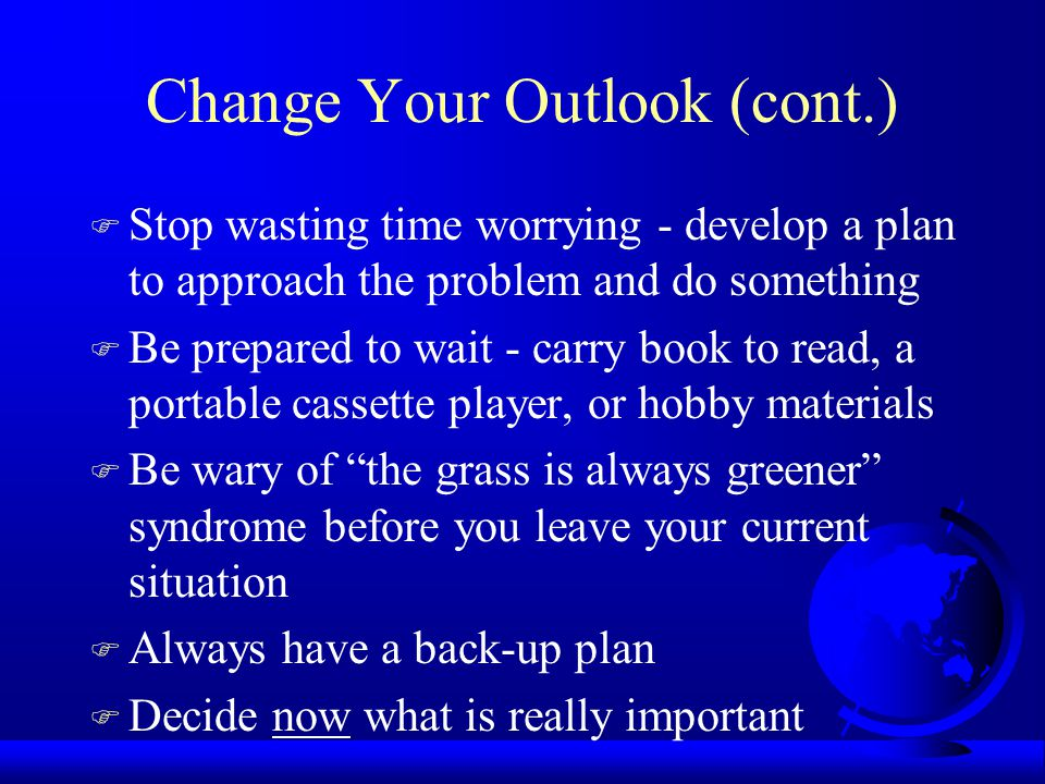 Change Your Outlook (cont.) F Stop wasting time worrying - develop a plan to approach the problem and do something F Be prepared to wait - carry book to read, a portable cassette player, or hobby materials F Be wary of the grass is always greener syndrome before you leave your current situation F Always have a back-up plan F Decide now what is really important