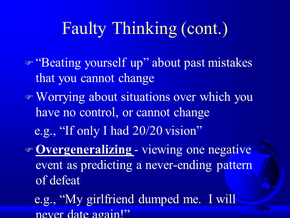 Faulty Thinking (cont.) F Beating yourself up about past mistakes that you cannot change F Worrying about situations over which you have no control, or cannot change e.g., If only I had 20/20 vision F Overgeneralizing - viewing one negative event as predicting a never-ending pattern of defeat e.g., My girlfriend dumped me.