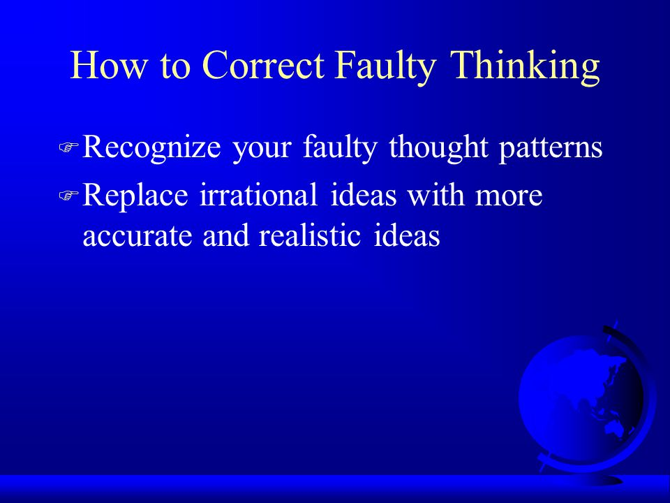 How to Correct Faulty Thinking F Recognize your faulty thought patterns F Replace irrational ideas with more accurate and realistic ideas