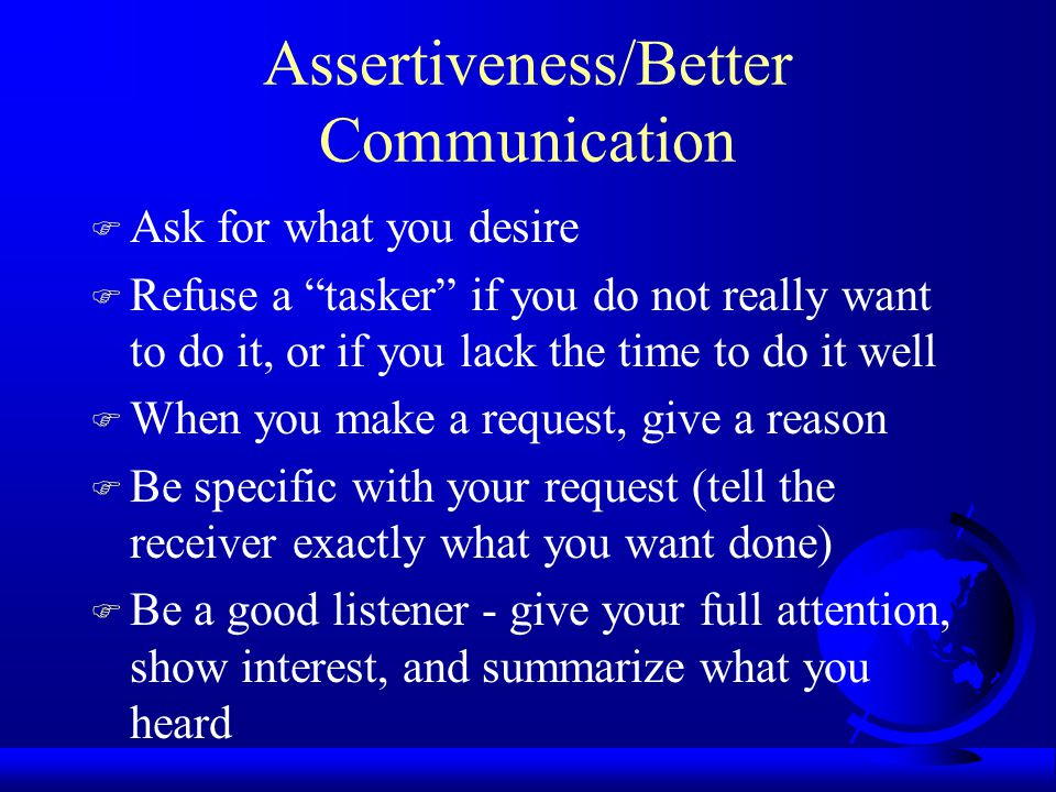 Assertiveness/Better Communication F Ask for what you desire F Refuse a tasker if you do not really want to do it, or if you lack the time to do it well F When you make a request, give a reason F Be specific with your request (tell the receiver exactly what you want done) F Be a good listener - give your full attention, show interest, and summarize what you heard