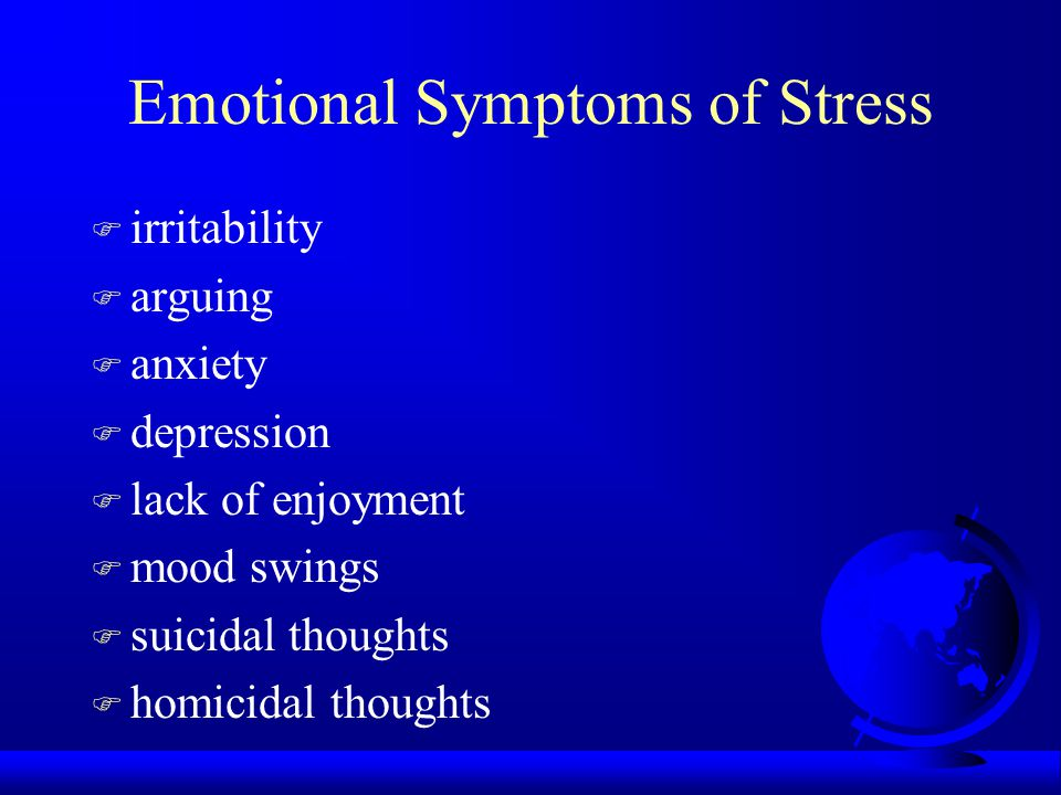 Emotional Symptoms of Stress F irritability F arguing F anxiety F depression F lack of enjoyment F mood swings F suicidal thoughts F homicidal thoughts
