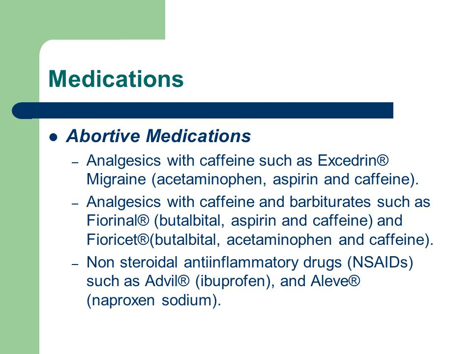 Medications Abortive Medications – Analgesics with caffeine such as Excedrin® Migraine (acetaminophen, aspirin and caffeine).