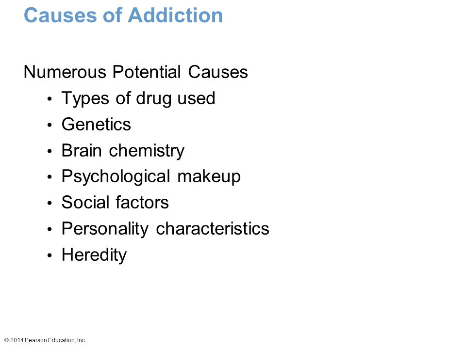 Causes of Addiction Numerous Potential Causes Types of drug used Genetics Brain chemistry Psychological makeup Social factors Personality characteristics Heredity