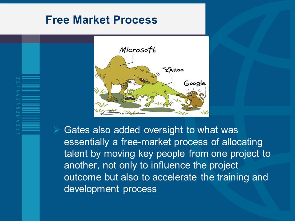 Free Market Process  Gates also added oversight to what was essentially a free-market process of allocating talent by moving key people from one proj