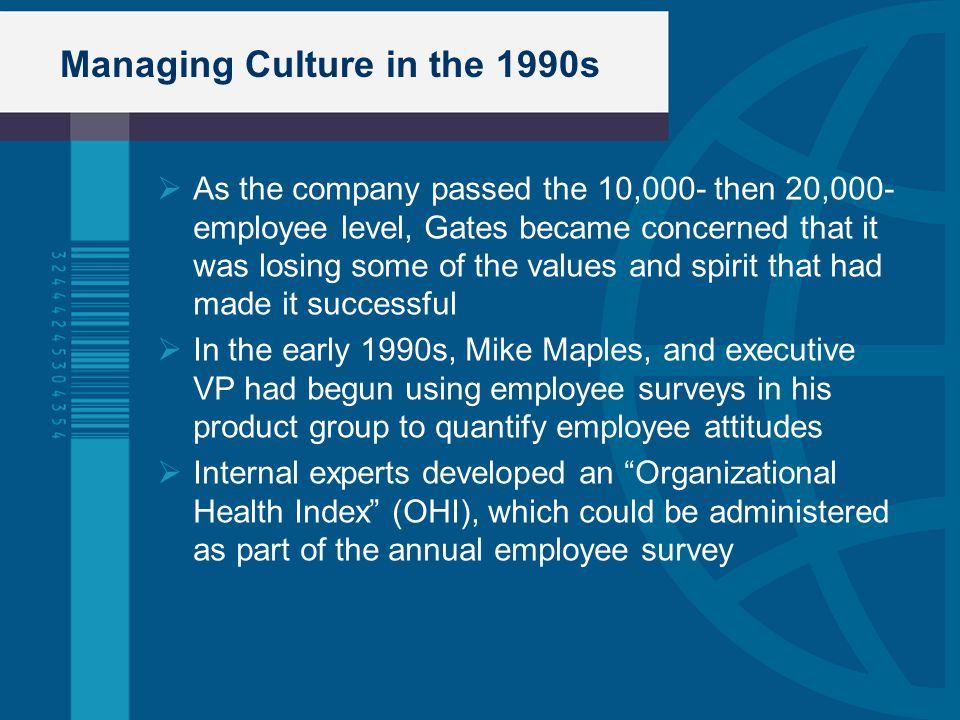 Managing Culture in the 1990s  As the company passed the 10,000- then 20,000- employee level, Gates became concerned that it was losing some of the v