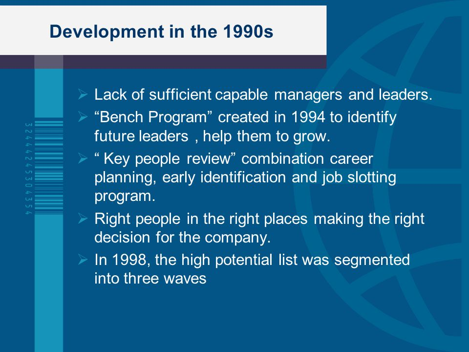 "Development in the 1990s  Lack of sufficient capable managers and leaders.  ""Bench Program"" created in 1994 to identify future leaders, help them to"