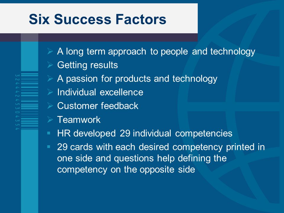 Six Success Factors  A long term approach to people and technology  Getting results  A passion for products and technology  Individual excellence