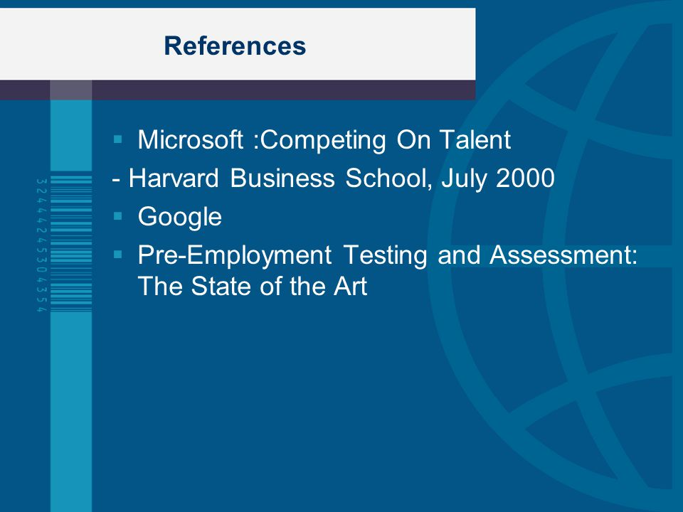 References  Microsoft :Competing On Talent - Harvard Business School, July 2000  Google  Pre-Employment Testing and Assessment: The State of the Ar