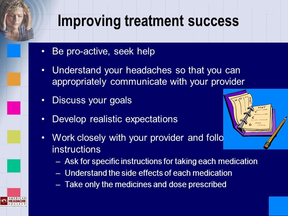 Improving treatment success Be pro-active, seek help Understand your headaches so that you can appropriately communicate with your provider Discuss your goals Develop realistic expectations Work closely with your provider and follow instructions –Ask for specific instructions for taking each medication –Understand the side effects of each medication –Take only the medicines and dose prescribed