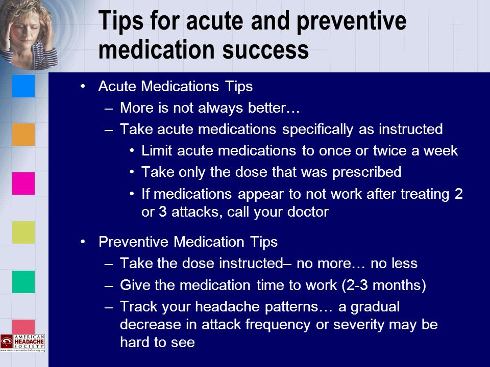 Tips for acute and preventive medication success Acute Medications Tips –More is not always better… –Take acute medications specifically as instructed Limit acute medications to once or twice a week Take only the dose that was prescribed If medications appear to not work after treating 2 or 3 attacks, call your doctor Preventive Medication Tips –Take the dose instructed– no more… no less –Give the medication time to work (2-3 months) –Track your headache patterns… a gradual decrease in attack frequency or severity may be hard to see