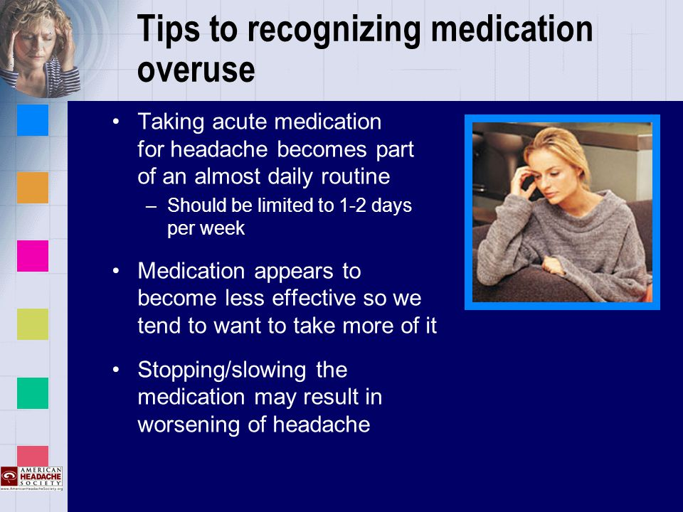 Tips to recognizing medication overuse Taking acute medication for headache becomes part of an almost daily routine –Should be limited to 1-2 days per week Medication appears to become less effective so we tend to want to take more of it Stopping/slowing the medication may result in worsening of headache