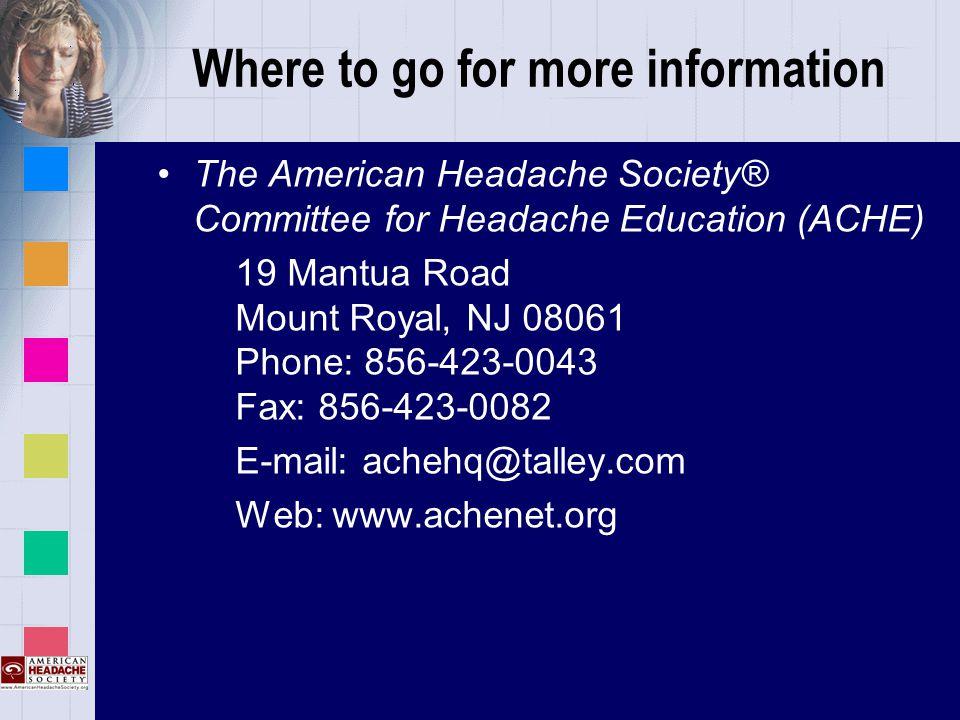 Where to go for more information The American Headache Society® Committee for Headache Education (ACHE) 19 Mantua Road Mount Royal, NJ 08061 Phone: 856-423-0043 Fax: 856-423-0082 E-mail: achehq@talley.com Web: www.achenet.org