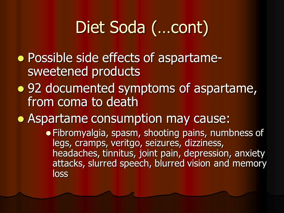 Diet Soda (…cont) When temperature of sweetener exceeds 86° F, the wood alcohol in aspartame converts to formaldehyde Formaldehyde stores in the fat cells, particularly in the hips and thighs.