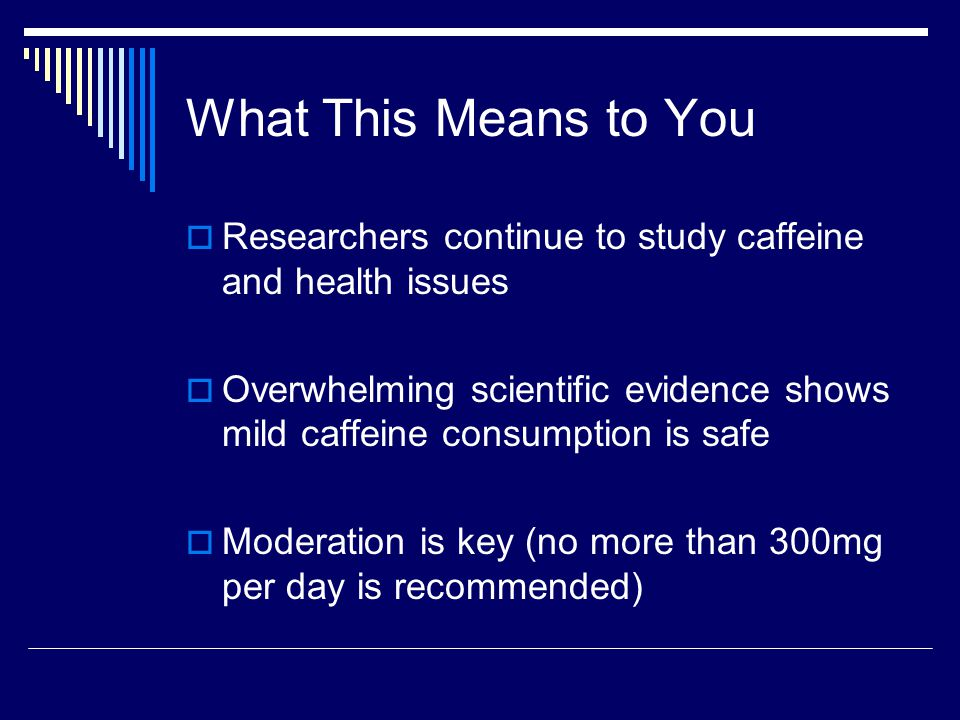 What This Means to You  Researchers continue to study caffeine and health issues  Overwhelming scientific evidence shows mild caffeine consumption is safe  Moderation is key (no more than 300mg per day is recommended)