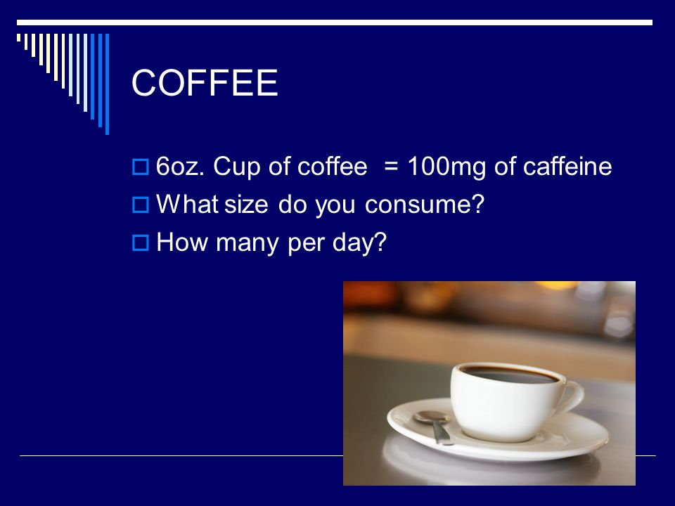 COFFEE  6oz. Cup of coffee = 100mg of caffeine  What size do you consume  How many per day