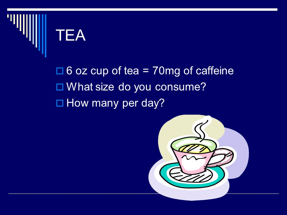 TEA  6 oz cup of tea = 70mg of caffeine  What size do you consume  How many per day
